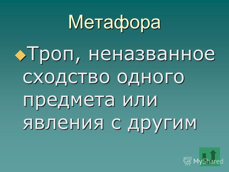 Метафора Троп, неназванное сходство одного предмета или явления с другим Троп, неназванное сходство одного предмета или явления с другим