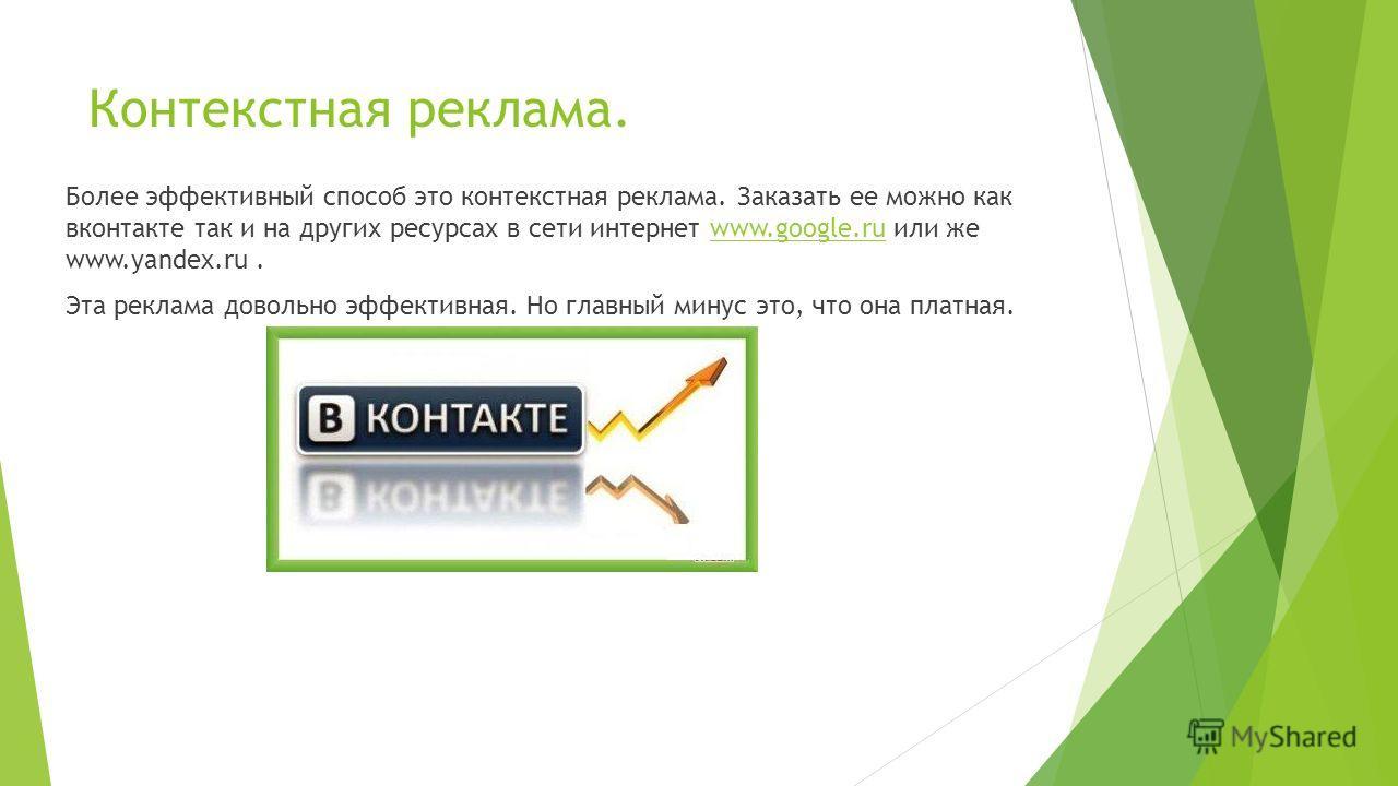 Контекстная реклама. Более эффективный способ это контекстная реклама. Заказать ее можно как вконтакте так и на других ресурсах в сети интернет www.google.ru или же www.yandex.ru.www.google.ru Эта реклама довольно эффективная. Но главный минус это, ч