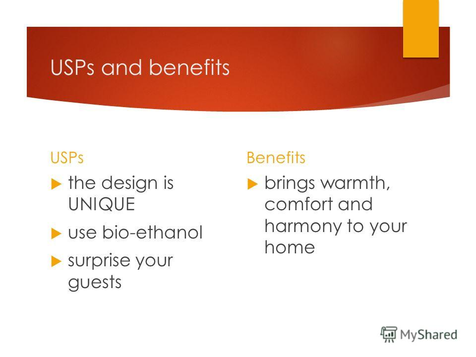 USPs and benefits USPs the design is UNIQUE use bio-ethanol surprise your guests Benefits brings warmth, comfort and harmony to your home