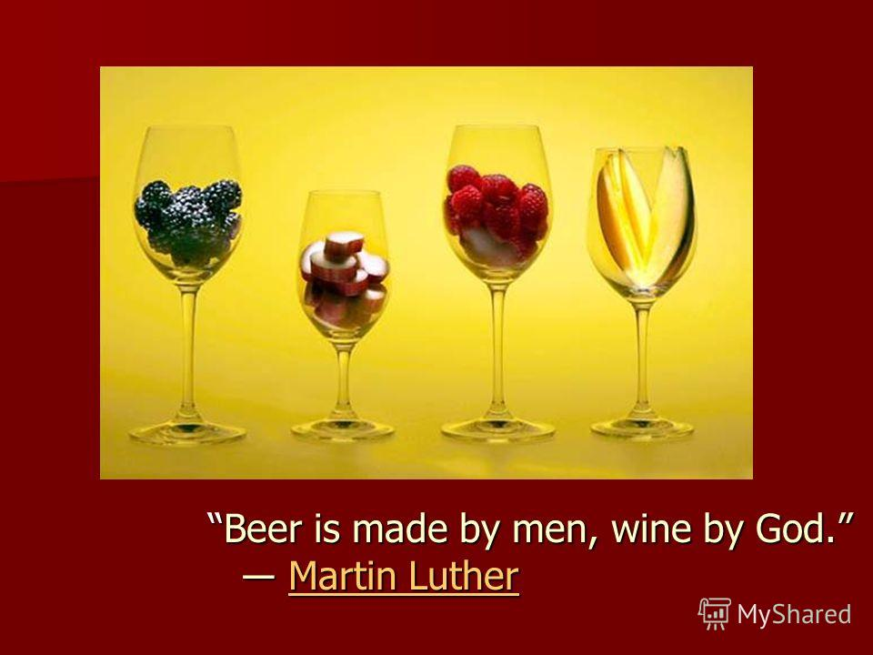 Beer is made by men, wine by God. Martin LutherBeer is made by men, wine by God. Martin LutherMartin LutherMartin Luther