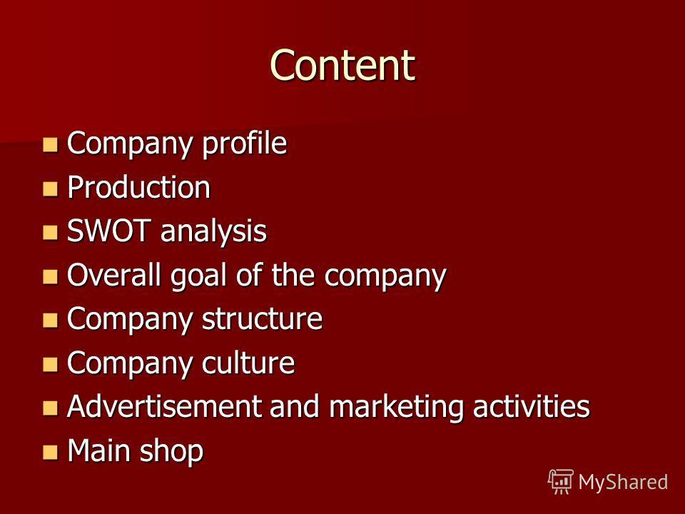 Content Company profile Company profile Production Production SWOT analysis SWOT analysis Overall goal of the company Overall goal of the company Company structure Company structure Company culture Company culture Advertisement and marketing activiti