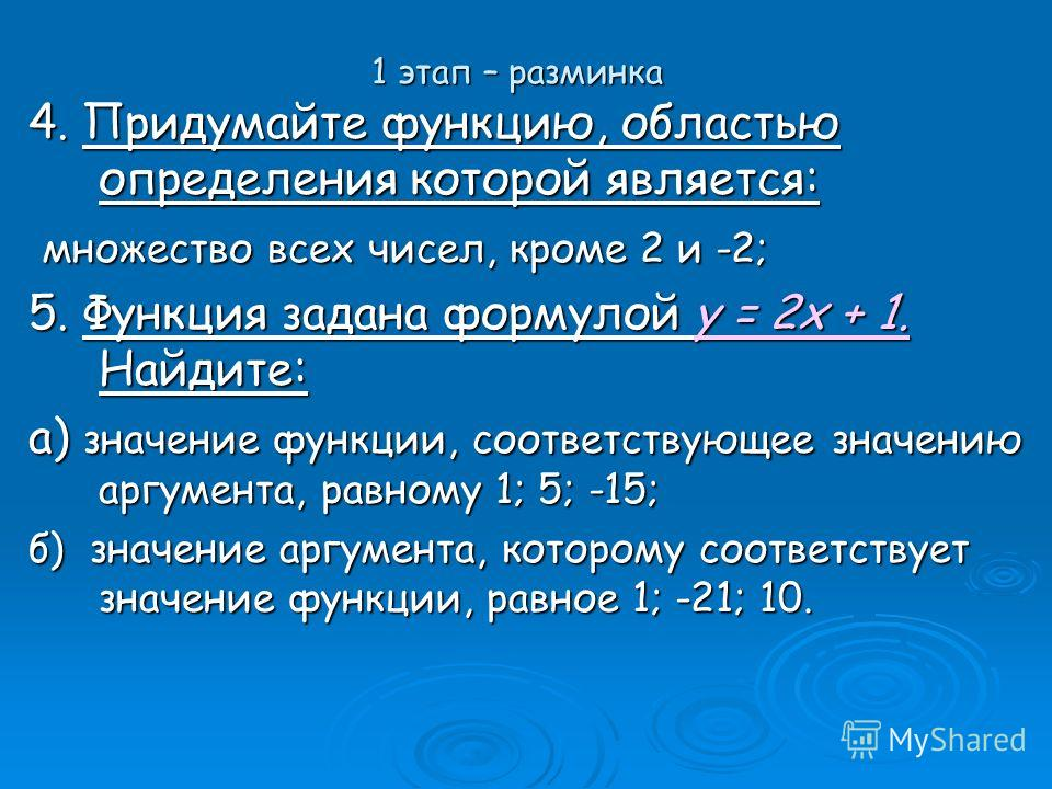 1 этап – разминка 4. Придумайте функцию, областью определения которой является: множество всех чисел, кроме 2 и -2; множество всех чисел, кроме 2 и -2; 5. Функция задана формулой y = 2x + 1. Найдите: а) значение функции, соответствующее значению аргу