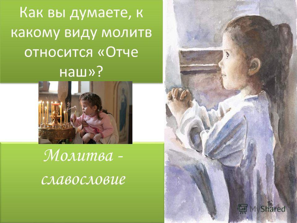 Как вы думаете, к какому виду молитв относится «Отче наш»? Как вы думаете, к какому виду молитв относится «Отче наш»? Молитва - славословие