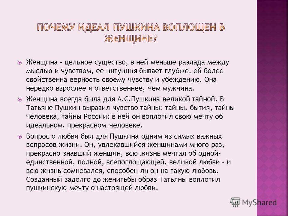 Женщина – цельное существо, в ней меньше разлада между мыслью и чувством, ее интуиция бывает глубже, ей более свойственна верность своему чувству и убеждению. Она нередко взрослее и ответственнее, чем мужчина. Женщина всегда была для А.С.Пушкина вели