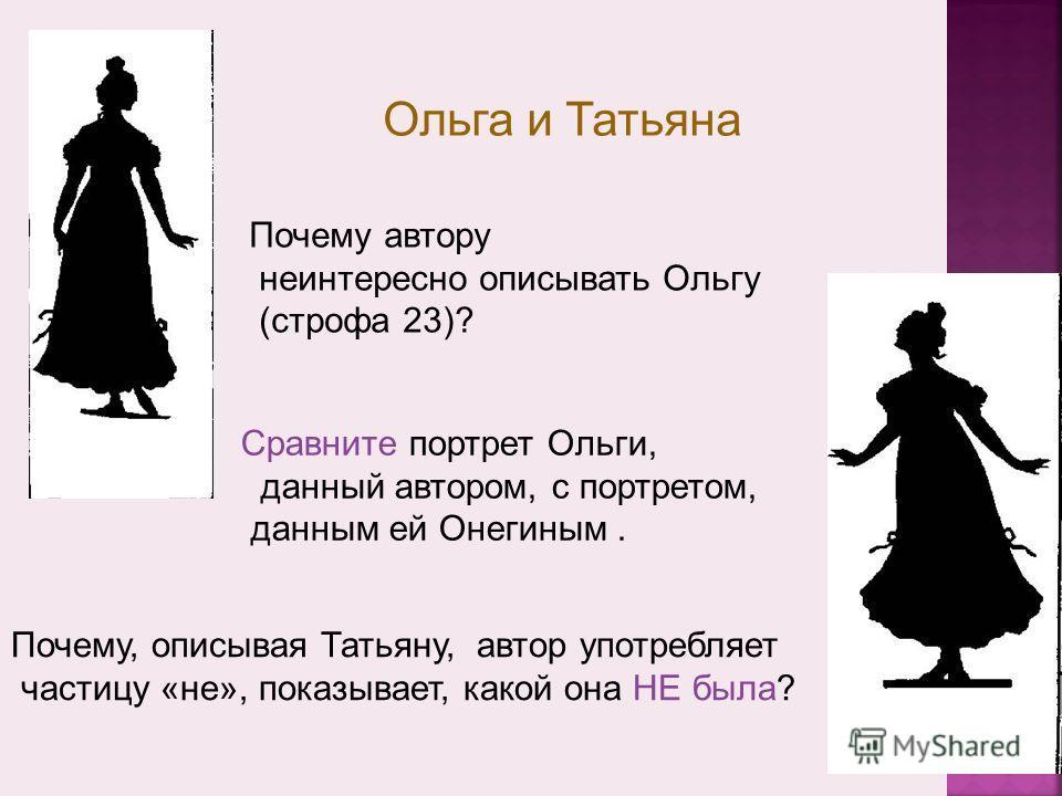 Ольга и Татьяна Почему автору неинтересно описывать Ольгу (строфа 23)? Сравните портрет Ольги, данный автором, с портретом, данным ей Онегиным. Почему, описывая Татьяну, автор употребляет частицу «не», показывает, какой она НЕ была?