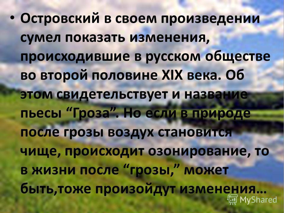 Островский в своем произведении сумел показать изменения, происходившие в русском обществе во второй половине XIX века. Об этом свидетельствует и название пьесы Гроза. Но если в природе после грозы воздух становится чище, происходит озонирование, то