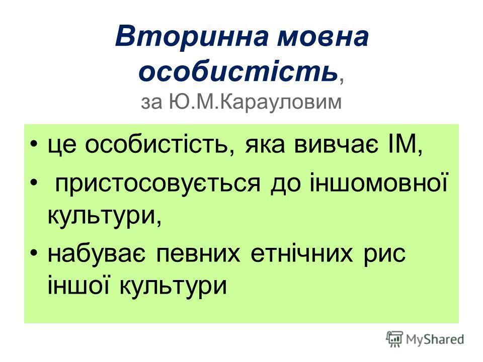 Вторинна мовна особистість, за Ю.М.Карауловим це особистість, яка вивчає ІМ, пристосовується до іншомовної культури, набуває певних етнічних рис іншої культури