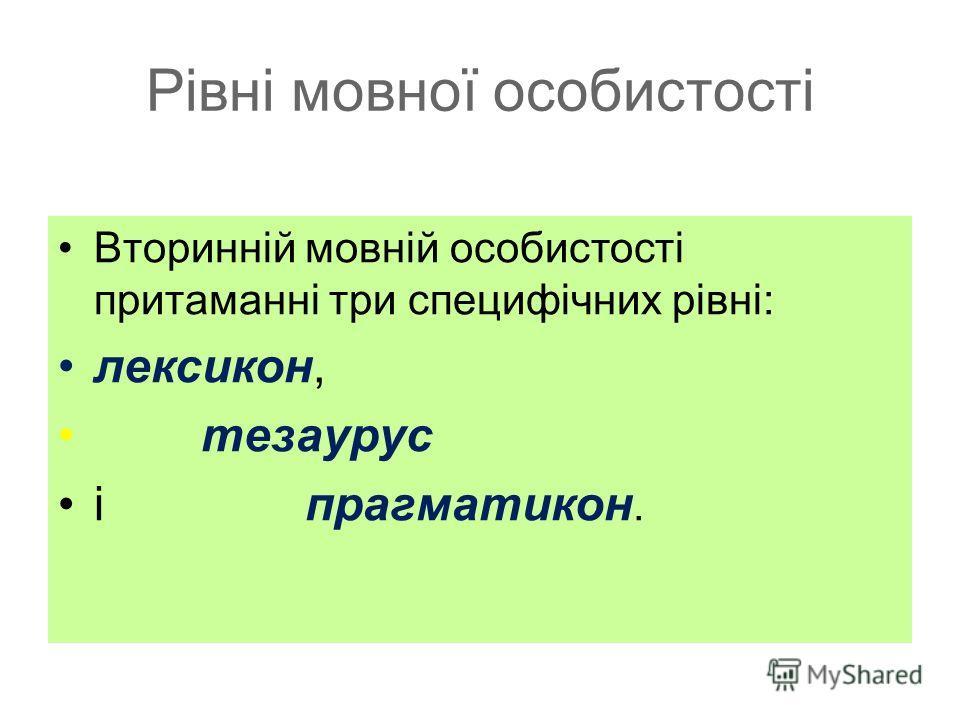 Рівні мовної особистості Вторинній мовній особистості притаманні три специфічних рівні: лексикон, тезаурус і прагматикон.