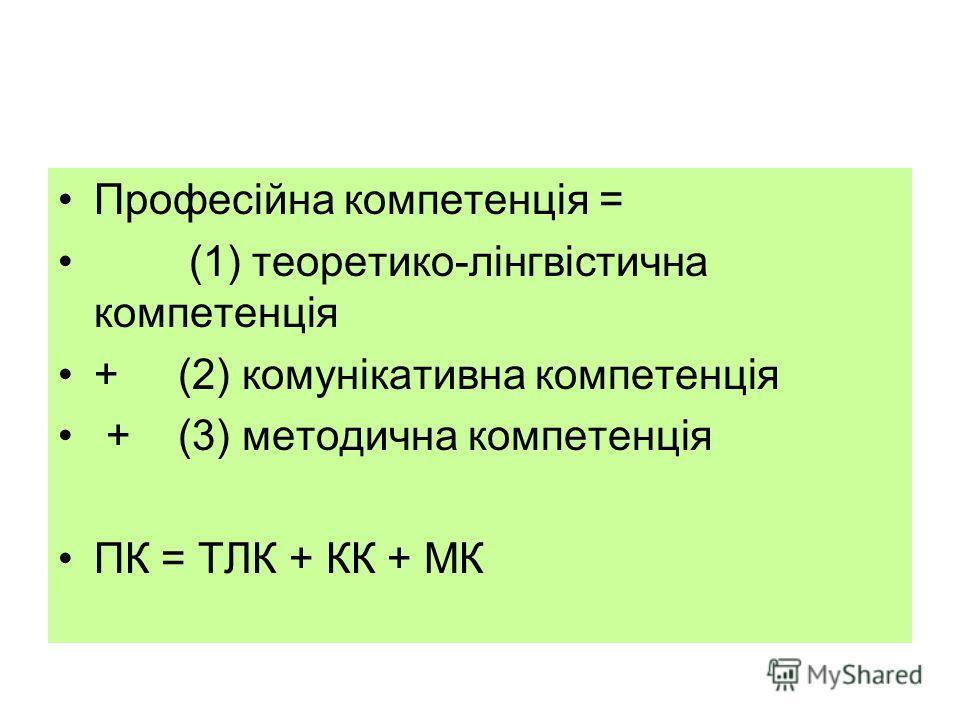 Професійна компетенція = (1) теоретико-лінгвістична компетенція + (2) комунікативна компетенція + (3) методична компетенція ПК = ТЛК + КК + МК