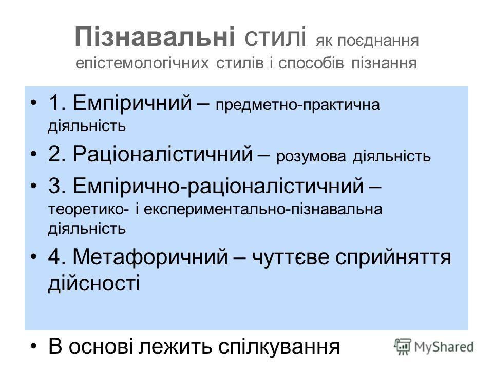 Пізнавальні стилі як поєднання епістемологічних стилів і способів пізнання 1. Емпіричний – предметно-практична діяльність 2. Раціоналістичний – розумова діяльність 3. Емпірично-раціоналістичний – теоретико- і експериментально-пізнавальна діяльність 4