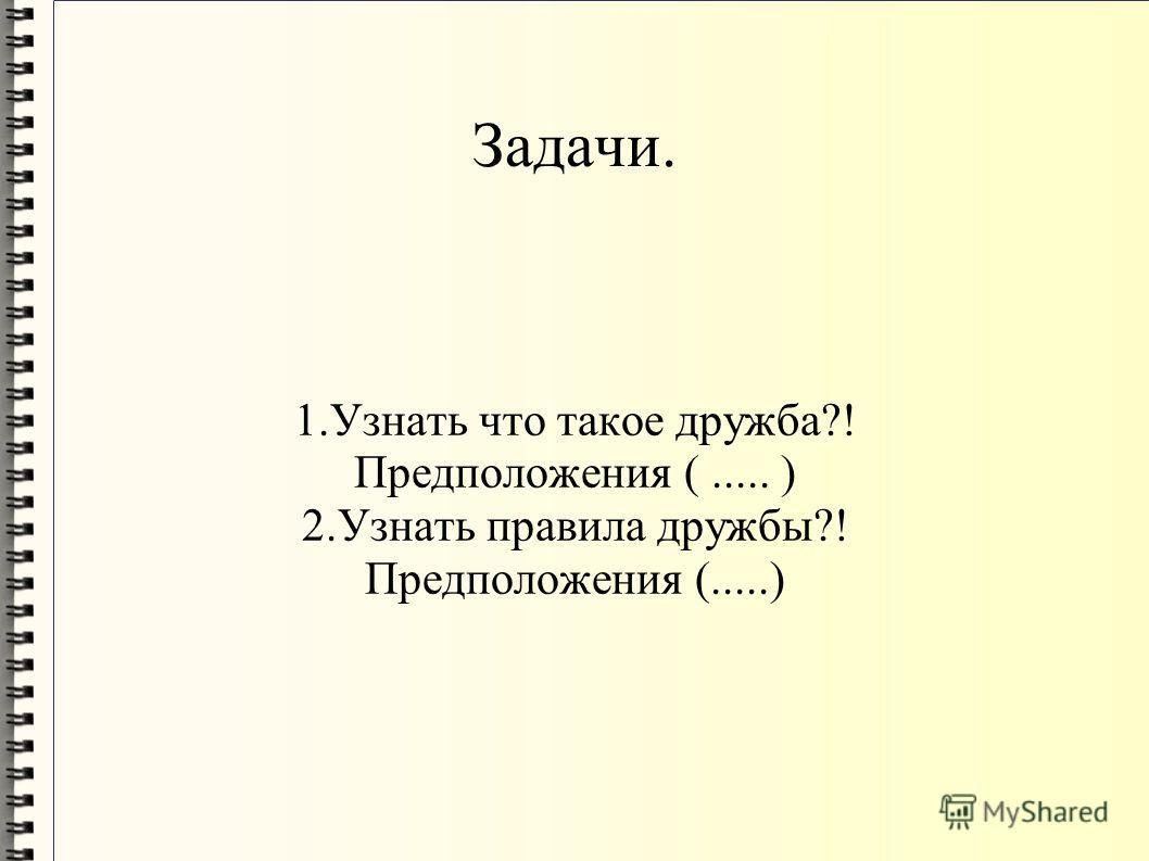 Задачи. 1.Узнать что такое дружба?! Предположения (..... ) 2.Узнать правила дружбы?! Предположения (.....)