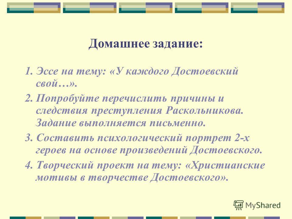 Домашнее задание: 1. Эссе на тему: «У каждого Достоевский свой…». 2. Попробуйте перечислить причины и следствия преступления Раскольникова. Задание выполняется письменно. 3. Составить психологический портрет 2-х героев на основе произведений Достоевс