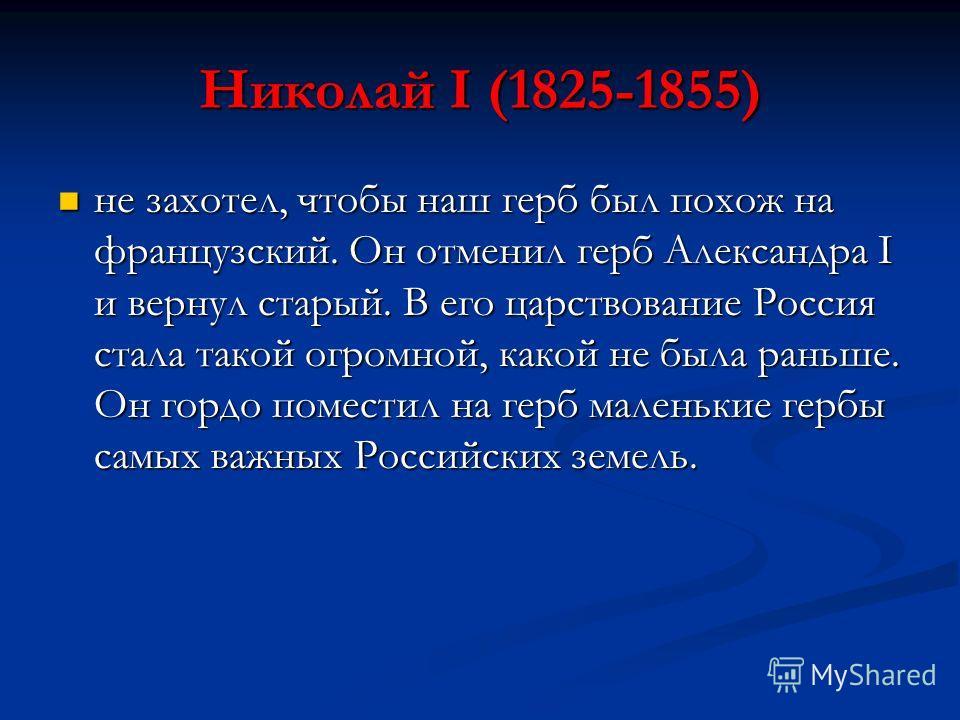 Николай I (1825-1855) не захотел, чтобы наш герб был похож на французский. Он отменил герб Александра I и вернул старый. В его царствование Россия стала такой огромной, какой не была раньше. Он гордо поместил на герб маленькие гербы самых важных Росс