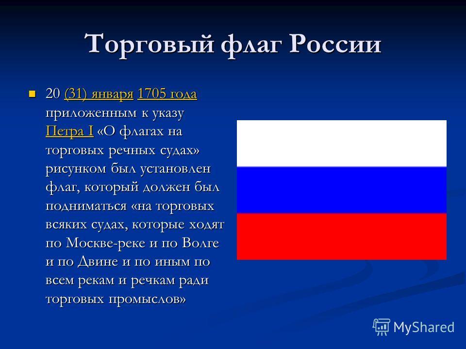 Торговый флаг России 20 (31) января 1705 года приложенным к указу Петра I «О флагах на торговых речных судах» рисунком был установлен флаг, который должен был подниматься «на торговых всяких судах, которые ходят по Москве-реке и по Волге и по Двине и