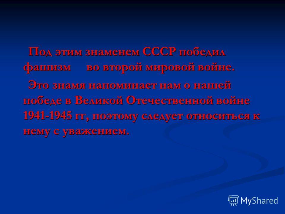 Под этим знаменем СССР победил фашизм во второй мировой войне. Это знамя напоминает нам о нашей победе в Великой Отечественной войне 1941-1945 гг, поэтому следует относиться к нему с уважением.