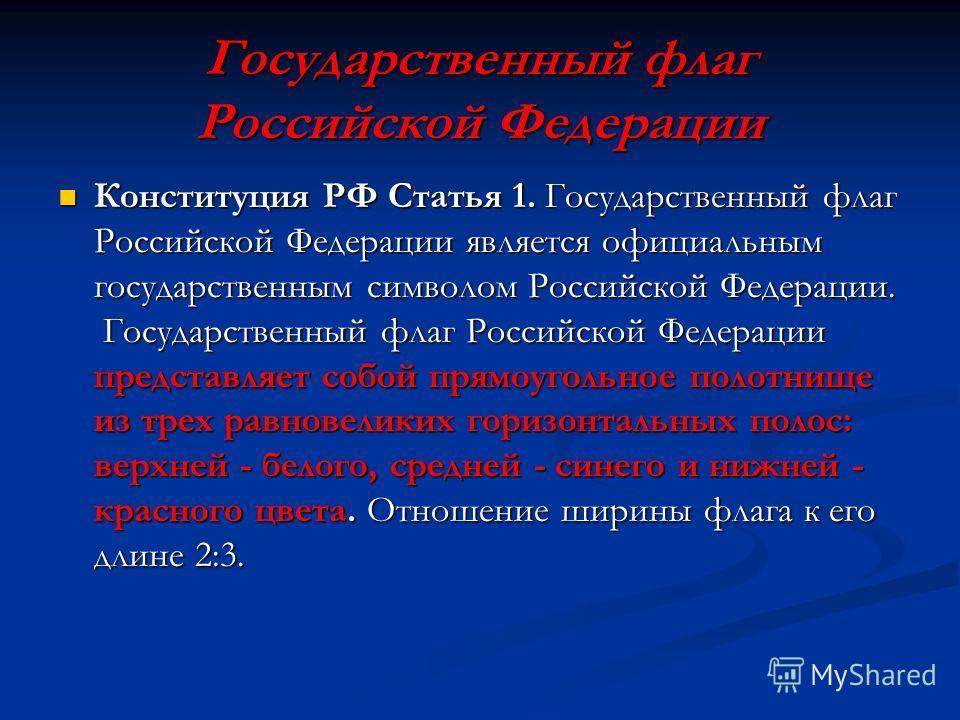 Государственный флаг Российской Федерации Конституция РФ Статья 1. Государственный флаг Российской Федерации является официальным государственным символом Российской Федерации. Государственный флаг Российской Федерации представляет собой прямоугольно