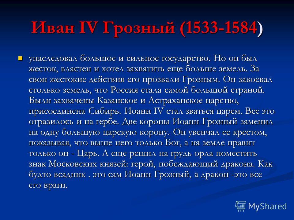 Иван IV Грозный (1533-1584) унаследовал большое и сильное государство. Но он был жесток, властен и хотел захватить еще больше земель. За свои жестокие действия его прозвали Грозным. Он завоевал столько земель, что Россия стала самой большой страной.