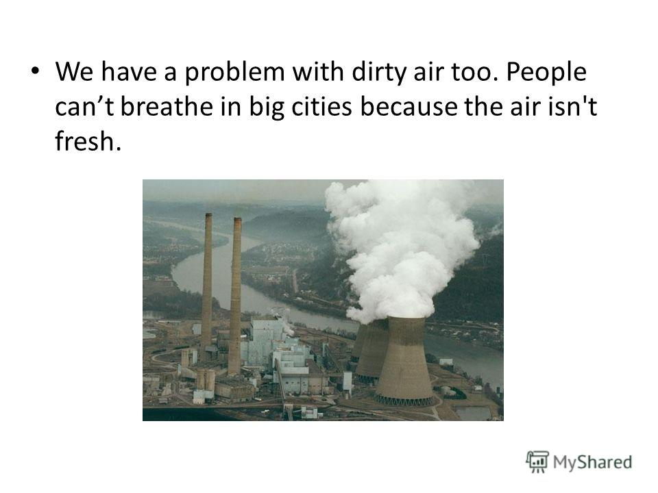 We have a problem with dirty air too. People cant breathe in big cities because the air isn't fresh.