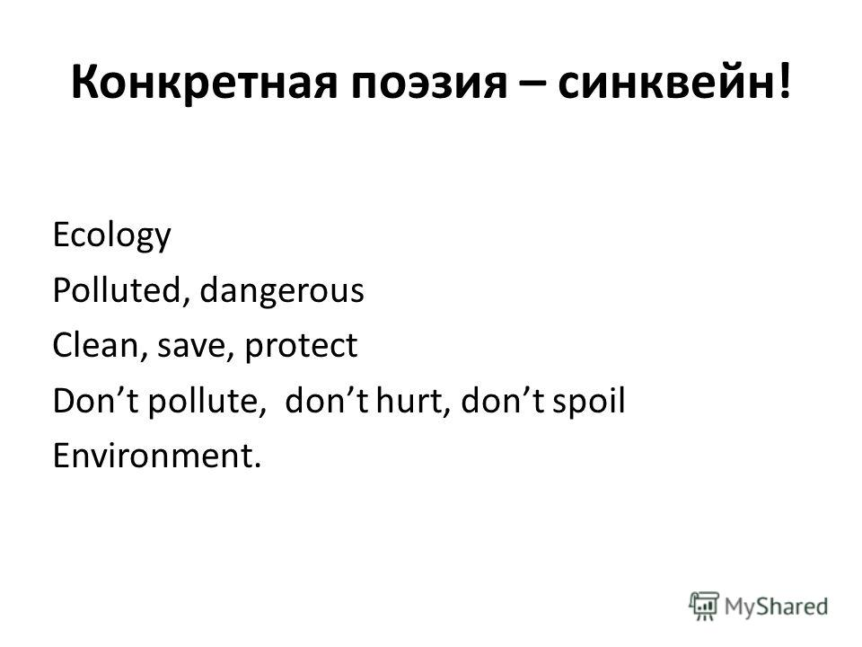 Конкретная поэзия – синквейн! Ecology Polluted, dangerous Clean, save, protect Dont pollute, dont hurt, dont spoil Environment.