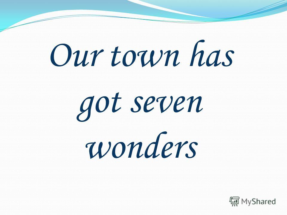 Our town has got seven wonders