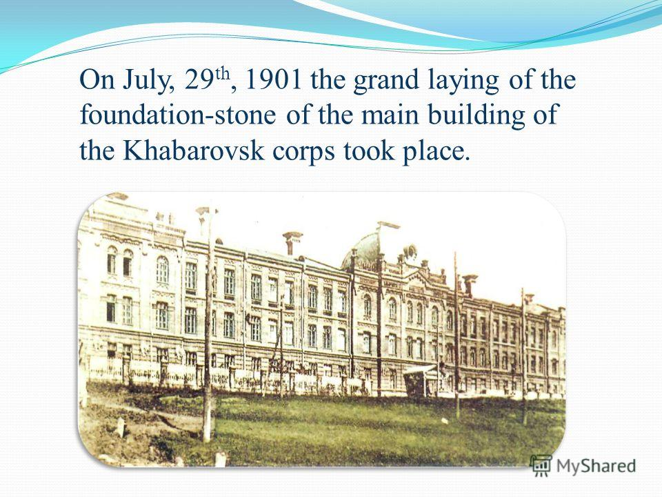 On July, 29 th, 1901 the grand laying of the foundation-stone of the main building of the Khabarovsk corps took place.