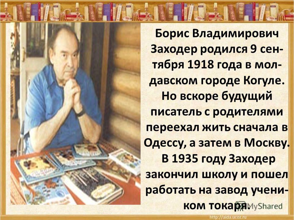 Борис Владимирович Заходер родился 9 сен- тября 1918 года в мол- давском городе Когуле. Но вскоре будущий писатель с родителями переехал жить сначала в Одессу, а затем в Москву. В 1935 году Заходер закончил школу и пошел работать на завод учени- ком