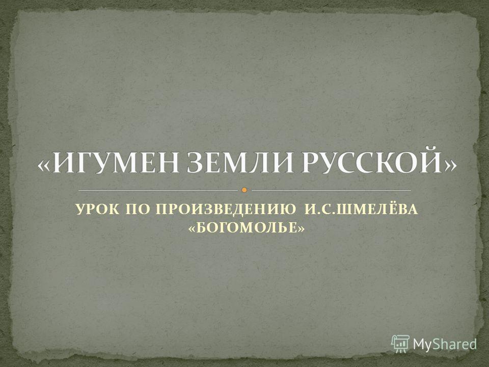 УРОК ПО ПРОИЗВЕДЕНИЮ И.С.ШМЕЛЁВА «БОГОМОЛЬЕ»