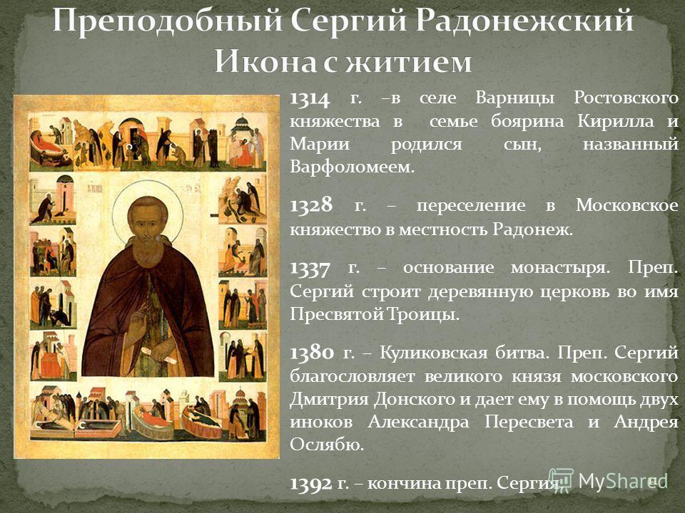 1314 г. –в селе Варницы Ростовского княжества в семье боярина Кирилла и Марии родился сын, названный Варфоломеем. 1328 г. – переселение в Московское княжество в местность Радонеж. 1337 г. – основание монастыря. Преп. Сергий строит деревянную церковь