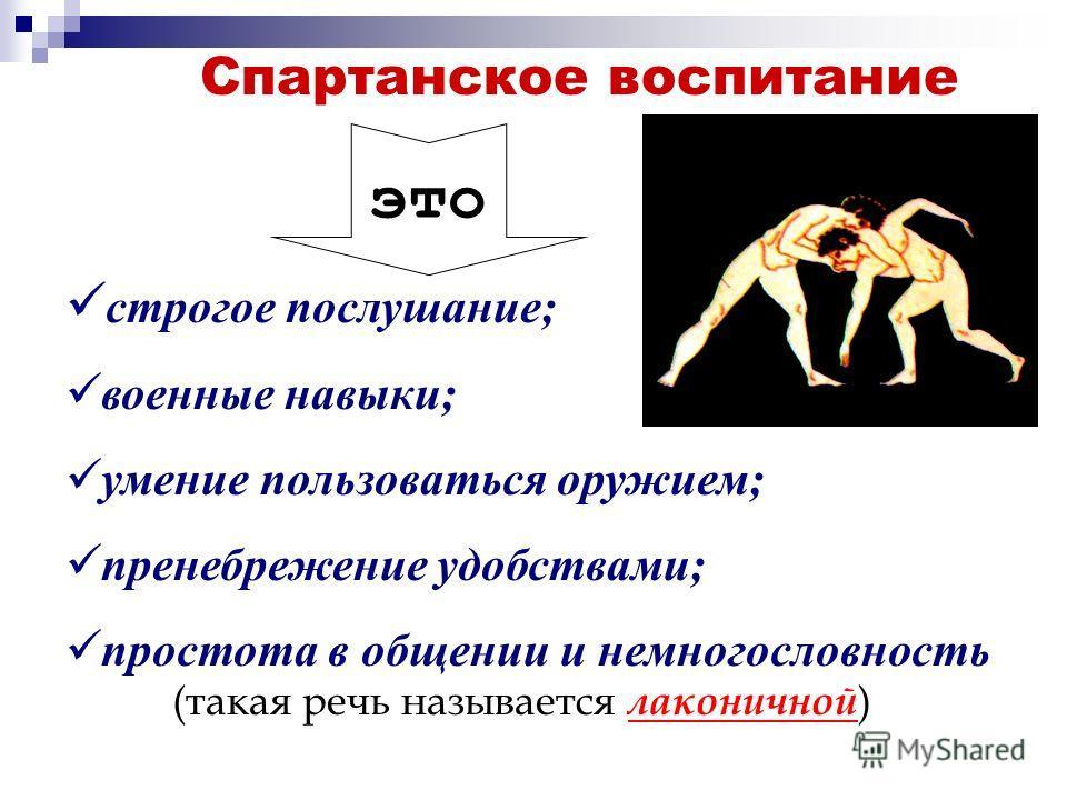Спартанское воспитание это с трогое послушание; в оенные навыки; у мение пользоваться оружием; п ренебрежение удобствами; п ростота в общении и немногословность (такая речь называется л аконичной )