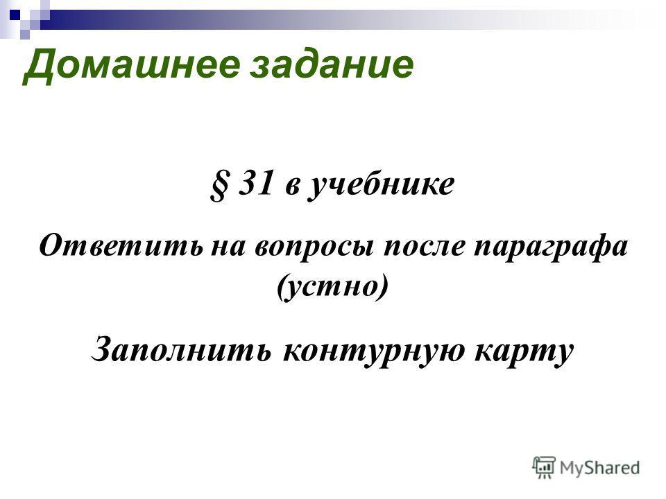 Домашнее задание § 31 в учебнике Ответить на вопросы после параграфа (устно) Заполнить контурную карту