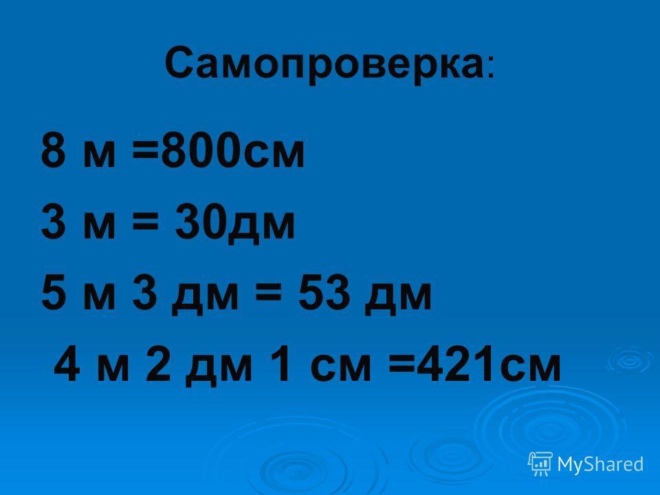 Самопроверка : 8 м =800см 3 м = 30дм 5 м 3 дм = 53 дм 4 м 2 дм 1 см =421см