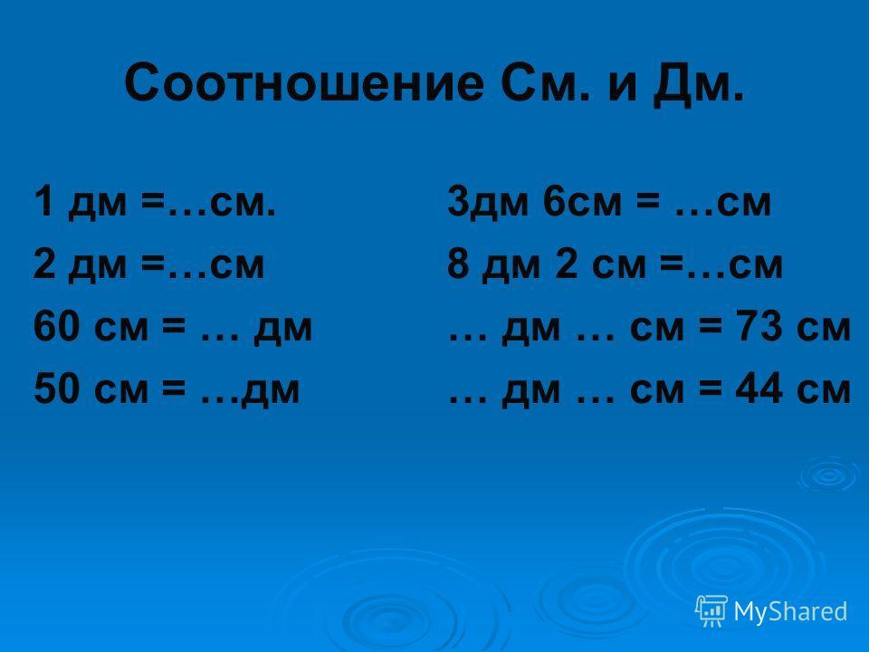 Соотношение См. и Дм. 1 дм =…см. 3дм 6см = …см 2 дм =…см 8 дм 2 см =…см 60 см = … дм … дм … см = 73 см 50 см = …дм … дм … см = 44 см