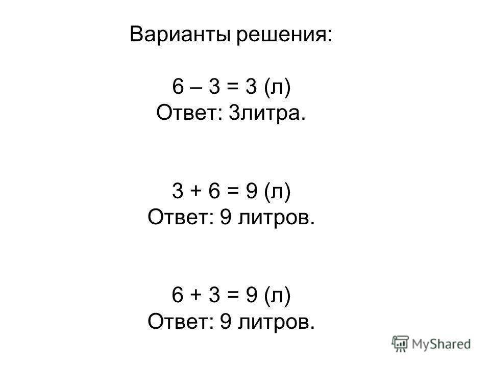 Варианты решения: 6 – 3 = 3 (л) Ответ: 3литра. 3 + 6 = 9 (л) Ответ: 9 литров. 6 + 3 = 9 (л) Ответ: 9 литров.