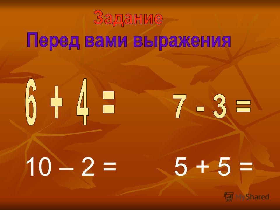 10 – 2 =5 + 5 =