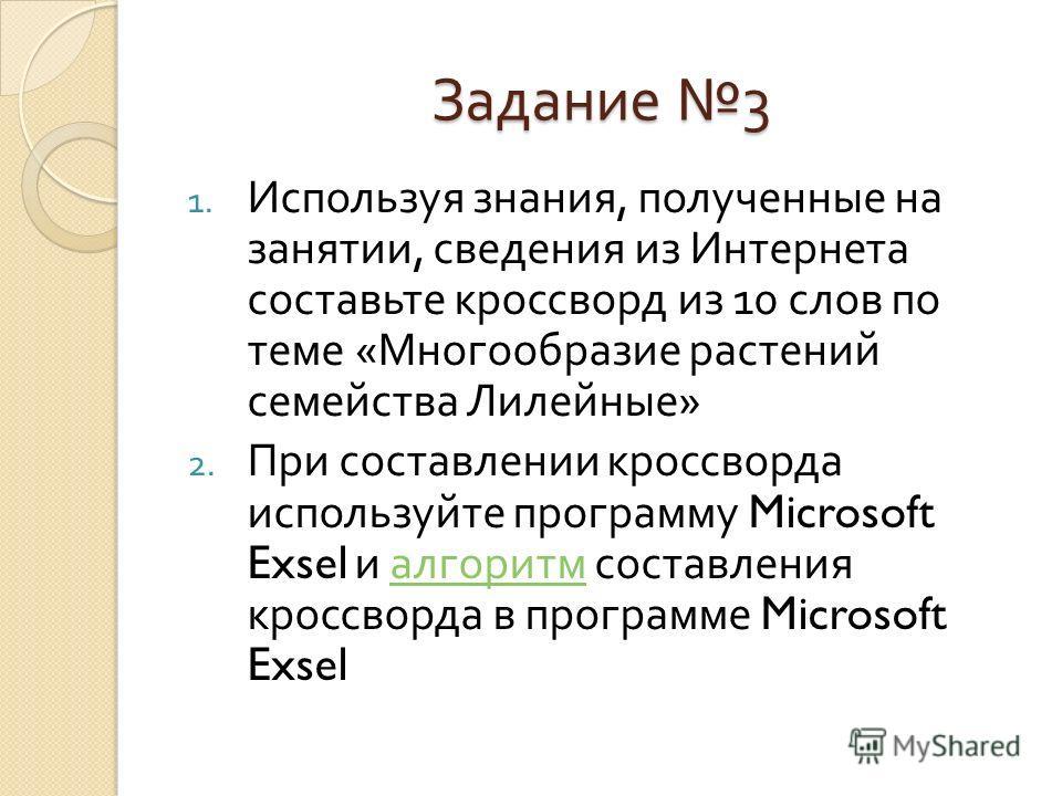 Задание 3 1. Используя знания, полученные на занятии, сведения из Интернета составьте кроссворд из 10 слов по теме « Многообразие растений семейства Лилейные » 2. При составлении кроссворда используйте программу Microsoft Exsel и алгоритм составления