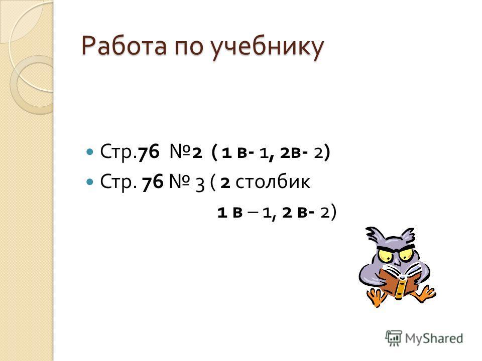Работа по учебнику Стр.76 2 ( 1 в - 1, 2 в - 2) Стр. 76 3 ( 2 столбик 1 в – 1, 2 в - 2)