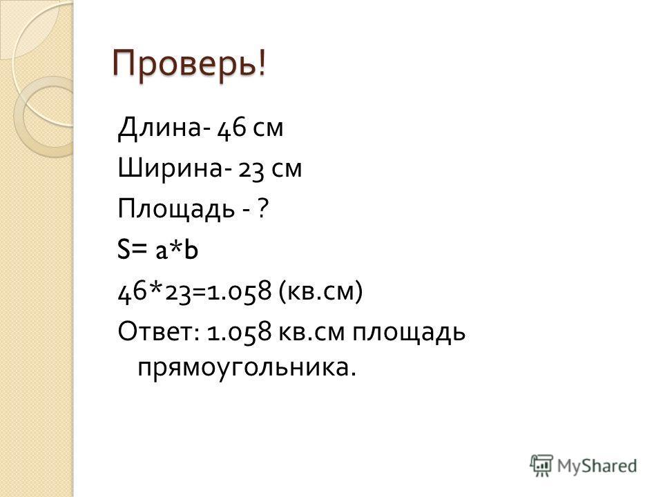 Проверь ! Длина - 46 см Ширина - 23 см Площадь - ? S= a*b 46*23=1.058 ( кв. см ) Ответ : 1.058 кв. см площадь прямоугольника.
