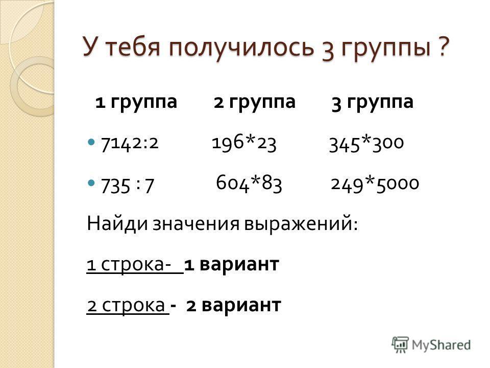 У тебя получилось 3 группы ? 1 группа 2 группа 3 группа 7142:2 196*23 345*300 735 : 7 604*83 249*5000 Найди значения выражений : 1 строка - 1 вариант 2 строка - 2 вариант