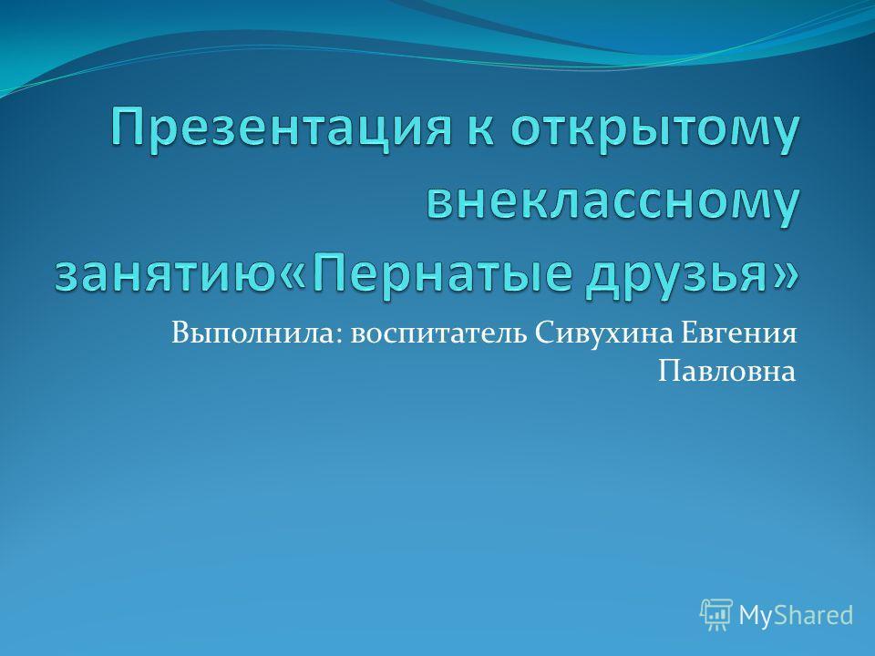 Выполнила: воспитатель Сивухина Евгения Павловна