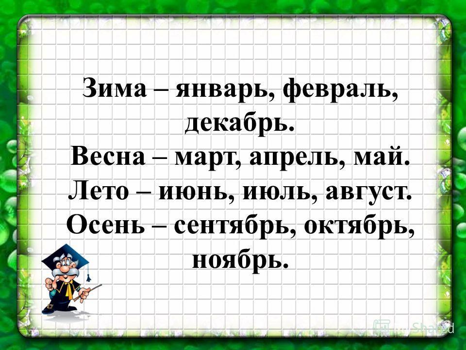 Зима – январь, февраль, декабрь. Весна – март, апрель, май. Лето – июнь, июль, август. Осень – сентябрь, октябрь, ноябрь.