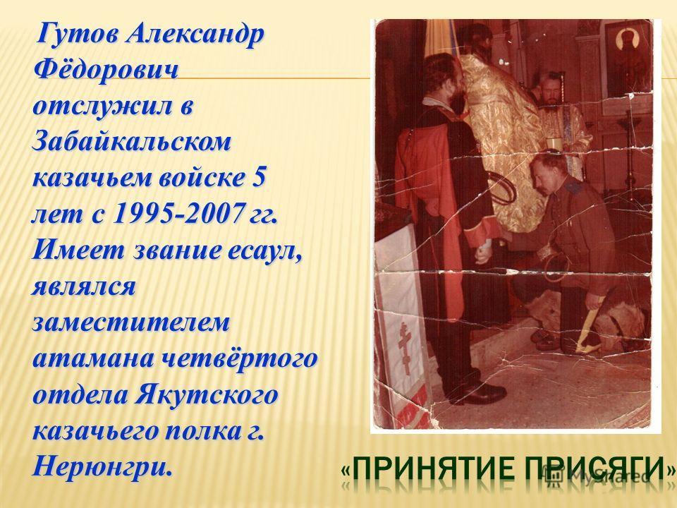 Гутов Александр Фёдорович отслужил в Забайкальском казачьем войске 5 лет с 1995-2007 гг. Имеет звание есаул, являлся заместителем атамана четвёртого отдела Якутского казачьего полка г. Нерюнгри. Гутов Александр Фёдорович отслужил в Забайкальском каза