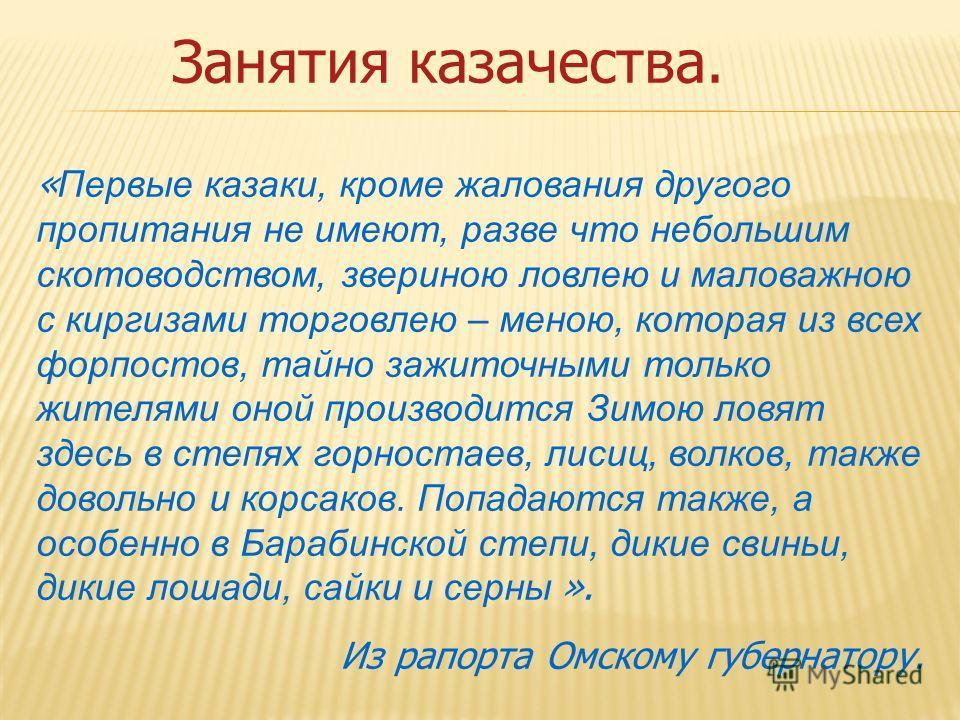 Занятия казачества. « Первые казаки, кроме жалования другого пропитания не имеют, разве что небольшим скотоводством, звериною ловлею и маловажною с киргизами торговлею – меною, которая из всех форпостов, тайно зажиточными только жителями оной произво