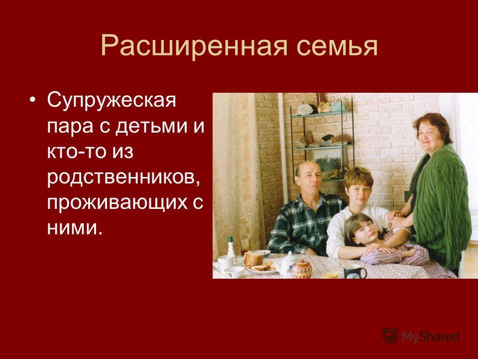 Расширенная семья Супружеская пара с детьми и кто-то из родственников, проживающих с ними.