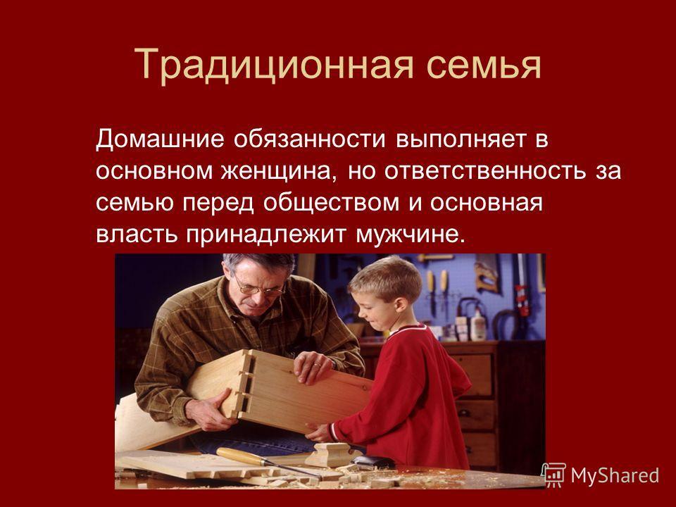 Традиционная семья Домашние обязанности выполняет в основном женщина, но ответственность за семью перед обществом и основная власть принадлежит мужчине.