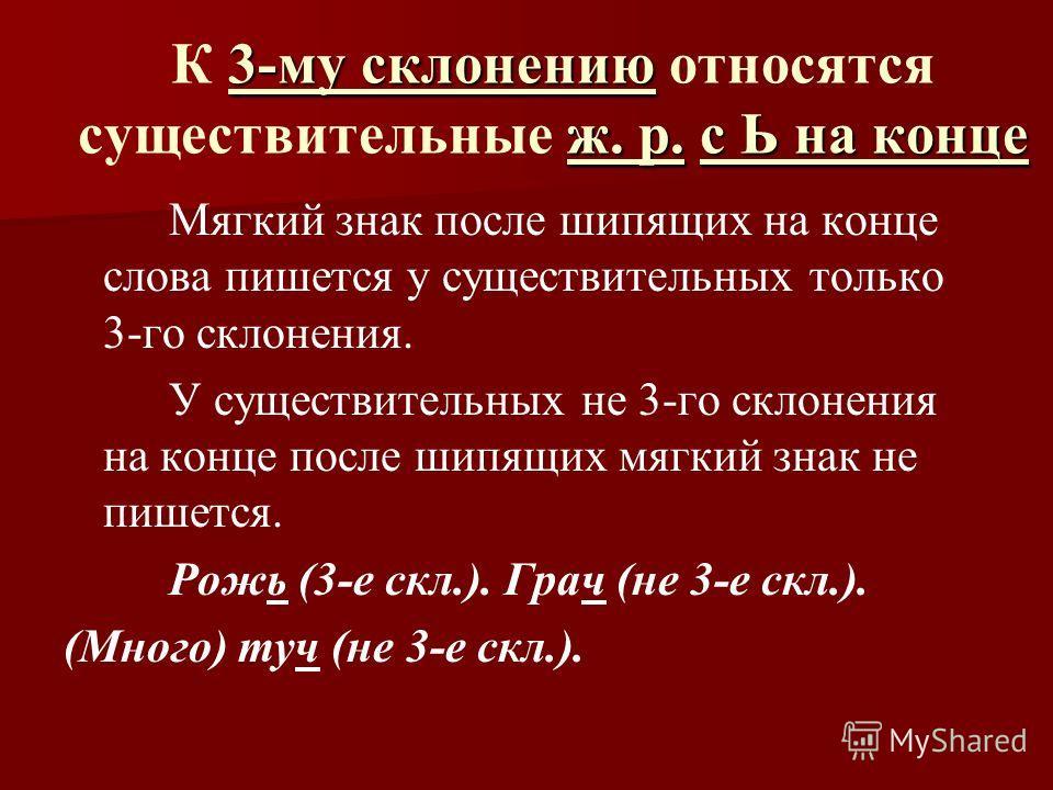 3-му склонению ж. р.с Ь на конце К 3-му склонению относятся существительные ж. р. с Ь на конце Мягкий знак после шипящих на конце слова пишется у существительных только 3-го склонения. У существительных не 3-го склонения на конце после шипящих мягкий