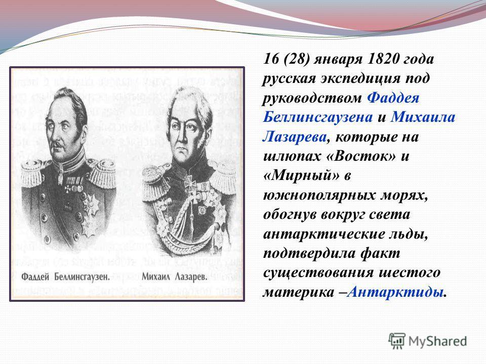 16 (28) января 1820 года русская экспедиция под руководством Фаддея Беллинсгаузена и Михаила Лазарева, которые на шлюпах « Восток » и « Мирный » в южнополярных морях, обогнув вокруг света антарктические льды, подтвердила факт существования шестого ма