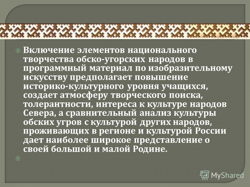 Включение элементов национального творчества обско - угорских народов в программный материал по изобразительному искусству предполагает повышение историко - культурного уровня учащихся, создает атмосферу творческого поиска, толерантности, интереса к