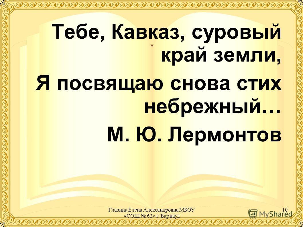 Тебе, Кавказ, суровый край земли, Я посвящаю снова стих небрежный… М. Ю. Лермонтов 10Глазина Елена Александровна МБОУ «СОШ 62» г. Барнаул