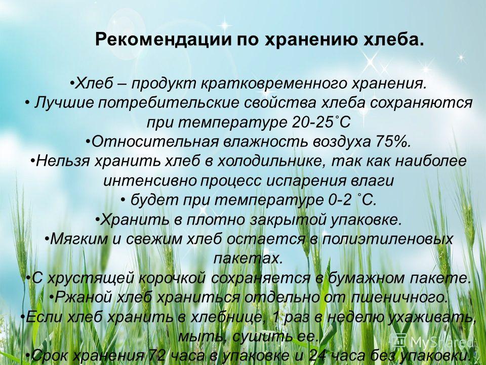 Рекомендации по хранению хлеба. Хлеб – продукт кратковременного хранения. Лучшие потребительские свойства хлеба сохраняются при температуре 20-25˚С Относительная влажность воздуха 75%. Нельзя хранить хлеб в холодильнике, так как наиболее интенсивно п