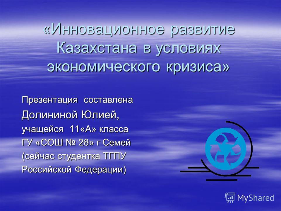 «Инновационное развитие Казахстана в условиях экономического кризиса» Презентация составлена Долининой Юлией, учащейся 11«А» класса ГУ «СОШ 28» г Семей (сейчас студентка ТГПУ Российской Федерации)